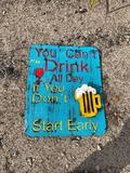 You Can't Drink all Day if You Don't Start Early Sign