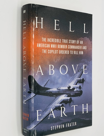 Hell Above Earth: The Incredible True Story of an American WWII Bomber Commander and the Copilot