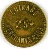 53.  Illinois Brass Trade Token:  Chicago Merchants Club 25c.  SIZE:  1 1/8